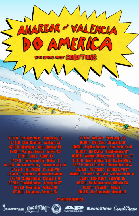 doamericatour:  please re-blog :)ANARBOR & VALENCIA DO AMERICA! w/ special guest ConditionsTICKETS ON SALE NOW!  07.15.11 - The Boardwalk - Orangevale, CA - TICKETS 07.16.11 - Chain Reaction - Anaheim, CA - TICKETS 07.18.11 - Kilby Court - Salt Lake City, UT - TICKETS ON SALE SOON 07.19.11 - Marquis Theater - Denver, CO - TICKETS 07.20.11 - Emo's - Austin, TX - TICKETS 07.22.11 - The Prophet Bar - Dallas, TX - TICKETS 07.23.11 - The Conservatory - Oklahoma City, OK - TICKETS 07.25.11 - The Firebird - St. Louis, MO - TICKETS 07.26.11 - Triple Rock - Minneapolis, MN # - TICKETS ON SALE SOON 07.27.11 - Subterranean - Chicago, IL # - TICKETS 07.28.11 - The Mad Hatter - Covington, KY - TICKETS ON SALE SOON 07.29.11 - Pike Room - Pontiac, MI - TICKETS 07.30.11 - The Annex - Toronto, ON - TICKETS 07.31.11 - Altar Bar - Pittsburgh, PA - TICKETS 08.01.11 - Grog Shop - Cleveland, OH - TICKETS ON SALE SOON 08.03.11 - Highline Ballroom - New York, NY # - TICKETS 08.04.11 - The Chance - Poughkeepsie, NY - TICKETS 08.05.11 - Webster Underground - Hartford, CT - TICKETS 08.06.11 - Brighton Music Hall - Boston, MA # - TICKETS 08.07.11 - North Star Bar - Philadelphia, PA # - TICKETS 08.08.11 - The Ottobar - Baltimore, MD # - TICKETS 08.09.11 - Greene Street Club - Greensboro, NC # - TICKETS 08.11.11 - Rocketown - Nashville, TN - TICKETS 08.12.11 - The Masquerade - Atlanta, GA - TICKETS 08.13.11 - Crowbar - Tampa, FL - TICKETS ON SALE SOON 08.14.11 - The Backbooth - Orlando, FL - TICKETS # without Valenciahttp://DoAmericaTour.com