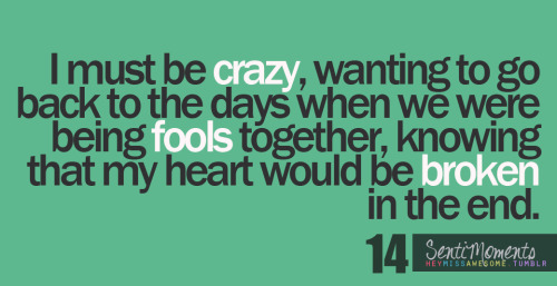 I must be crazy, wanting to go back to the days when we were being fools together, knowing that my heart would be broken in the end. submitted by justletme-stay