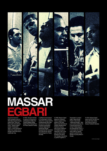 "Massar Egbari is an Egyptian Band from Alexandria, Egypt The  band, formed in 2005, presents a kind of Alternative Egyptian Music,  mixing Rock, Jazz and Blues with some Oriental music. ""Massar Egbari""  means ""Compulsory Track"", a name intended to reflect how society forces  people to lead their lives in a particular way. In 2007 the band  started to perform in Europe as it participated in Malta Arts Festival  (Valletta-Malta), Barisa Rock Festival - Rock for Peace  (Istanbul-Turkey). In 2008, the band played in The Biennale of  young artists from Europe and the mediterranean (Bari-Italy) and some of  the band members participated in Seven Gates Music Workshop  (Skopje-Macedonia) with musicians from Macedonia , Bosnia and  Herzegovina , Turkey and Italy. In 2009, Massar Egbari played at a  festival in Cairo in support of the people of the Gaza Strip, at the  International Adriatic-Mediterranean Festival in Ancona, Italy and at  the Fesival of the Mediterranean in Alexandria. Also in that year the  band invited Monistra Etno Band from Skopje, Macedonia to perform  together in Alexandria in a project called ""Alexandropje Project"", that  means ""Alexandria / Skopje"". After a one week workshop the 2 bands  performed in a concert mixing Egyptian and Macedonian music. 5 months  later the 2 bands were invited as special guests to perform in the  Bienale of young artists in Skopje. In 2010, Massar Egbari  performed for the first time along with other artists from Africa in  Sauti Za Busara Festival in Zanzibar."