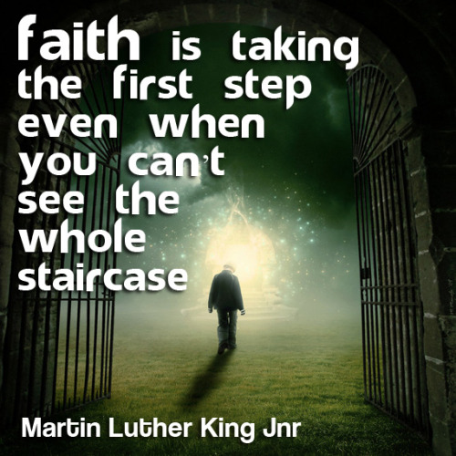 'Faith is taking the first step even when you can't see the whole staircase' Martin Luther King Jnr