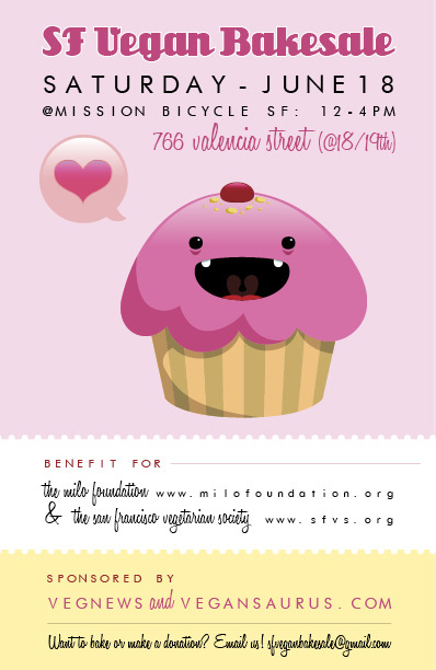 This Saturday is the next SF Vegan Bakesale! Go! Donate! Buy! Sell! Get buckwild on some cupcakes! From their site that I totally decorated myself:  The next SF Vegan Bakesale is Saturday, June 18! Get ready. Get pumped. Get it! This time we'll be out in front of our pals, Mission Bicycle, at 766 Valencia St. (between 18th and 19th Streets) from noon to 4 p.m. We are raising money for two amazing organizations, The Milo Foundation and San Francisco Bay Vegetarians.Email sfveganbakesale@gmail.com if you want to bake and/or volunteer. SPREAD THE WORD LIKE FROSTING ON A CINNAMON ROLL.