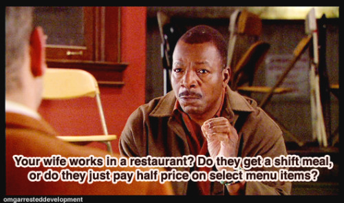 Tobias: You're right, Carl Weathers.  I should just march into that restaurant where my wife works and tell her… Carl Weathers: Your wife works in a restaurant? Do they get a shift meal, or do they just pay half price on select menu items? Tobias: I don't know. Carl Weathers: Well, let's find out, man.