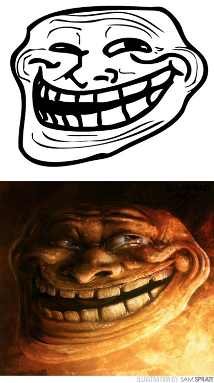 """Troll Face, Evolved"" - By Sam Spratt I was hesitant to do Troll Face simply because unlike the other two I did, it has been translated to a variety of levels of ""realism"" to death.  Like the others, this was a quick 1-1.5 hours of work. These are the other two meme faces I did: Rage Guy and FFFUUU Face Disclaimer: I'm not making these to replace the beloved and hideous MS paint classics. The charm comes from the simplicity and these demented versions are for my own shits and giggles and your viewing pleasure/nightmares. If you use them in any ""rage comics"" I would LOVE to see them and you are absolutely welcome to get rid of the watermarks if you are willing to take the 2 seconds to Photoshop them out. Credit is always appreciated—but for these it is not at all necessary. Enjoy! If you like this illustration, do follow me on tumblr (I follow back almost every person that follows me for the sake of not missing out on potential inspiration), or for the latest, I run a mean facebook artist's page and a musing-filled twitter."