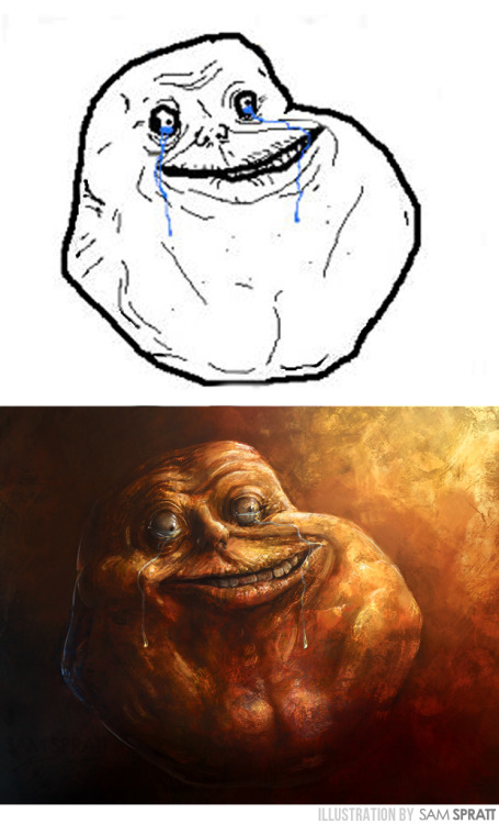 """Forever Alone, Evolved"" - By Sam Spratt This will be my last one of these meme faces for the immediate future. I hope you've enjoyed these Goya-inspired painted interpretations of the visual vernacular of the internet. Spread the love around and reblog away my friends.  Thanks! -Sam These are the other three meme faces I have already done: Troll Face , Rage Guy and FFFUUU / Inglip Face If you like this illustration, do follow me on tumblr (I follow back almost every person that follows me for the sake of not missing out on potential inspiration), or for the latest, I run a mean facebook artist's page and a musing-filled twitter."