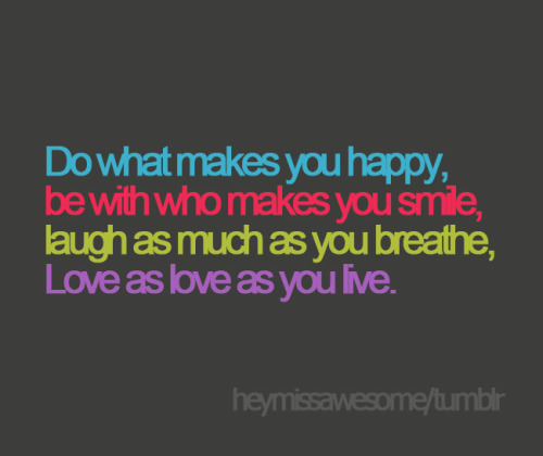 Do what makes you happy, be with who makes you smile, laugh as much as you breathe, Love as love as you live ♥