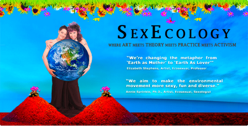 Elizabeth Stephens and Annie Sprinkle's ECOSEX MANIFESTO ART EXHIBIT OPENING NIGHT GALA & the ECOSEX SYMPOSIUM RECEPTION Friday, June 17. 7:00-9:30 PM (Free)ECOSEX SYMPOSIUM IISaturday, June 18 10:30 AM to 10:45 PMSunday, June 19 10:00-1:30($35. No one turned away for lack of funds.)Femina Potens Gallery in collaboration with the Center for Sex and Culture present the Ecosex Manifesto Exhibit and Ecosex Symposium II. The events will take place at the new Center for Sex and Culture (CSC) at 1349 Mission Street (9th and 10th), San Francisco, CA.Find all the exciting information about speakers, schedule, press, raw foods lunch and to get tickets to the Ecosex Symposium II please visit:www.sexecology.orgFriday's Opening Reception is free & open to the public!Purchase your tickets for the Saturday & Sunday Symposium here: http://www.brownpapertickets.com/event/177678
