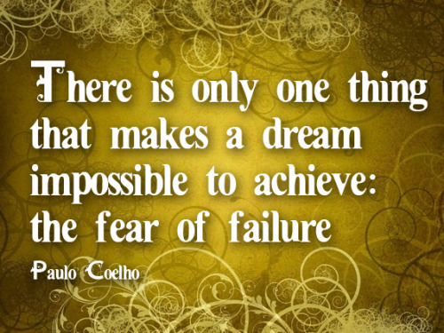 'There is only one thing which makes a dream impossible to achieve: the fear of failure' Paulo Coelho