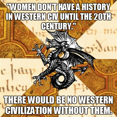 picturesinhismind:  fyeahhistorymajorheraldicbeast:  My professor said women aren't being covered in my western civ class because they don't have a history prior to the 20th century. I disagree. If there were no women in western civ until the 20th century, where did all the men come from?  uh what maybe he should ask a medievalist, 'cause I can list a whole string of awesome women off the top o' my dang head  Don't for get poc.