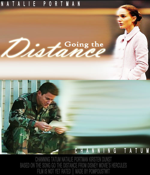 pompoustwit:  Title: Going the Distance  Starring: Channing Tatum, Natalie Portman, Kirsten Dunst  Song: Go the Distance by Roger Bart (Disney's Hercules) Requested by Anonymous   Emily Hanson (Portman), a hopeless romantic hoards romantic novels in her room, constantly fantasizing that one day her own true love would come and sweep her off of her feet.  Currently reading Dear John has become Emily's favorite book, and idolizes the idea of a relationship, though with distance, remains as strong as the characters in the book.  At Katelyn's (Dunst) party, she meets John Miller (Tatum), a soldier who is on leave and is expected to be going back to Afghanistan in two weeks.  The two embark on a romantic affair, taking hold of the limited time the two have together before John has to leave.  Emily rereads Dear John, and compares John Miller to John Tyree and takes note of the significant similarities between the the fictional character, and John.  She flips through the pages and becomes cognizant that the events happening in her own love life coincide with the book Dear John.  Emily discusses to Katelyn how elated she is about her fantasy reaching out of the book into her life, but is discouraged by what Katelyn informs Emily of the ending of the book, that Savannah leaves John for someone else, and John leaving her as well.  Emily, who is adamant about the ending, skips to the back of the book only to find a number of pages ripped out.  Horrified, she races against the chapters of Dear John to save her relationship.    Kirsten Dunst's character is really minor and is not on the movie poster