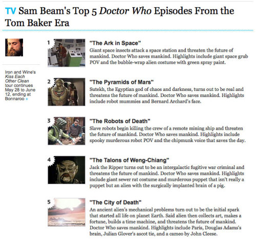 "Sam Beam of Iron and Wine picks his Top 5 Doctor Who Episodes From the Tom Baker Era His list includes ""The Ark in Space"", ""The Pyramids of Mars"", ""The Robots of Death"", ""The Talons of Weng-Chiang"", and ""The City of Death"""