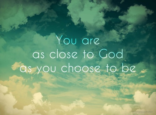 -neverfaraway:You are as close to God as you choose to be.  -James 4:8