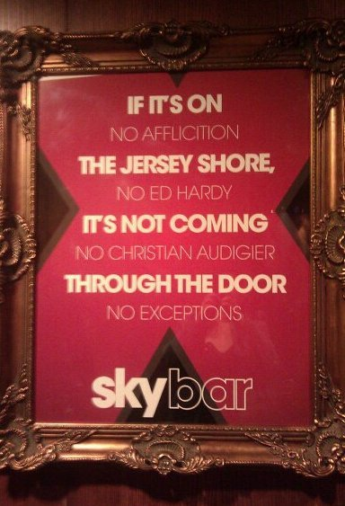 This is just a good rule of thumb for life. Though Skybar sounds like it's probably a pretty terrible place, their management is to be commended for its efforts. If a had a large disposable income, I would put this on a billboard on Third Avenue.