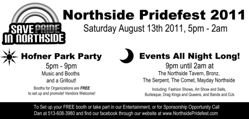 Hey Everyone — The Northside Pridefest of 2011 is happening! And this year it'll be bigger and better than the last one!Mark your calendars and clear your schedule, because Northside will be buzzing with things to do all day long.  Also: This year we're returning to Hoffner Park during the day. Enjoy music and booths and a Grillout! Merchants: Are you interested in setting up a booth in hoffner park? Well guess what? It's free! All you have to do is contact Dan at 513-608-3980 or send a facebook message to northside pridefest to reserve a spot. But don't wait, spaces are limited and they won't last long.Entertainers: We are also booking entertainment for all of Northside's bar's and clubs. Contact Dan at 513-608-3980 for more info.  Check out an Earlier Event on Friday July 8th: A Lilith Affair, an engagement with cincinnati equinox pride 2011 Pub Crawl Kickoff Party.