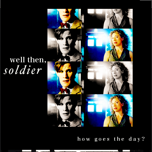 River: Well then soldier, how goes the day?The Doctor: Where the hell have you been? Every time you've asked I have been there! Where the hell were you today?River: I couldn't have prevented this.The Doctor: You could have tried!River: And so, my love, could you.