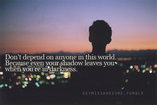 Don't depend on anyone in this world. Because even your shadow leaves you when you're in darkness.