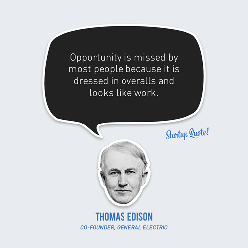 startupquote:  Opportunity is missed by most people because it is dressed in overalls and looks like work. - Thomas Edison