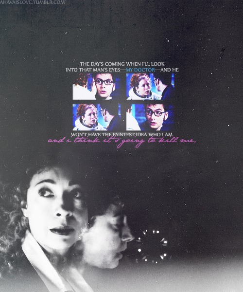 ahavaislove:  River:  Look at you. You're young.The Doctor: I'm really not, you know.River: Oh but you are. Your eyes! You're younger than I've ever seen you.The Doctor: You've seen me before then?River: Doctor, please tell me you know who I am.The Doctor: Who are you?