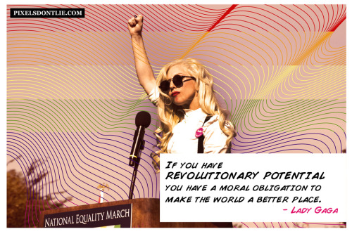 If you haverevolutionary potentialyou have a moral obligationto make the world a better place.- Lady Gaga