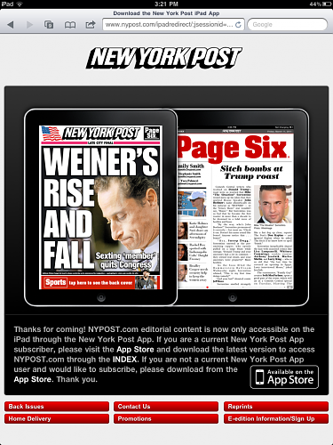 "New York Post Blocks iPad Access Via Safari To Sell Subscriptions  It must have sounded like a great idea to someone at News Corp (NSDQ: NWS) at the time: ""Hey, I know how we can sell more subscriptions through the New York Post iPad App! Let's block access through iPad Safari and make them go to the app instead."" What they should have heard: ""Hey, let's make our editorial content as inaccessible and irrelevant as possible and send iPad users to other options. Oh, and at the same time, let's take three giant steps back."" Even better, apparently no one there noticed or cared that users of other iPad browsers like Skyfire and Opera Mini can slip right in.   - Staci Kramer, PaidContent"