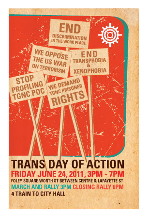 "We're going! Are you? The 7th Annual NYC Trans Day of Action for Social and Economic Justice Initiated by TransJustice of the Audre Lorde Project, a Lesbian, Gay, Bisexual, Two-Spirit, Trans and Gender Non-Conforming People of Color Center for Community Organizing.      Friday June 24, 2011, 3pm-7pm Where:  Foley Square        (Worth Street between Centre St & Lafayette St)        New York, NY Time:   Rally & March 3:00 pm        Closing Rally 6:00pm Nearest Transit:     Chambers St (J,Z), Brooklyn Bridge - City Hall (4,5,6,6X), Canal St (J,Z) Volunteer for Trans Day of Action It is that time of year again. Please volunteer to provide security for this year's Trans Day of Action. We will take to the streets of New York City to raise awareness and to celebrate the accomplishments of the Trans and Gender Non Conforming community.  TDOA will run from 3-7pm. Security is needed from 2:30-8:30pm The March & Rally will take place in Manhattan, the actual location and route are still being determined. Contact: Loyda Colon at liberation1@gmail.com or 347.622.3504 if you are available to volunteer for security. Security training's: We are currently scheduling 1-2 security training's for the week of the 13th & 20th. The security training's are mandatory for new security volunteers and any security folks that have never volunteered in this position for TDOA.  Points of Unity  We call on our Trans and Gender Non-Conforming (TGNC) community and on all of our allies from many movements to join us for the 7th Annual Trans Day of Action for Social and Economic Justice.  We as TGNC People of Color (POC) recognize the importance of working together alongside other movements to change the world we want to see.  We live in a time when oppressed peoples including people of color, immigrants, youth and elders, people with disabilities, women and TGNC people, and poor people are underserved, face higher levels of discrimination, heightened surveillance and experience increased violence at the hands of the state.  We must unite and work together towards dismantling the transphobia, racism, classism, sexism, ageism, ableism, homophobia and xenophobia that permeates our movements for social justice. Let's come together to let the world know that TGNC rights will not be undermined and together we will not be silenced!   These are the points of unity, which hold together the purpose of this important march: • We demand an end to profiling, harassment and brutality at the hands of the police.  Like many other oppressed communities such as POC, immigrants, people with disabilities and poor people, TGNC people are targeted, profiled and brutalized by the police.  This violence does not occur in isolation, and is aggravated by racism, classism, ableism, xenophobia, misogyny, ageism and homophobia.  We call for an end to the current NYPD Quality of Life Initiative and efforts to ""clean up"" Christopher St. with increased policing.  We support legislation that would stop police and prosecutors from using possession of condoms as evidence of 'criminal activity'.    • We demand access to respectful and safe housing.  Many TGNC people face severe discrimination from landlords and housing administrators displacing us from our homes due to gender identity or expression.  A disproportionate number of TGNC people have been or are currently homeless. However, many homeless TGNC people also face discrimination and violence when trying to access shelters and other assisted living programs.  NYC law and the Department of Homeless Services (DHS) state that people will be placed in shelters according to that person's gender identity and that discrimination based on gender identity will not be tolerated.  We support Queers for Economic Justice in their demand that all DHS shelters provide adequate Trans sensitivity trainings for all personnel and enforce clear non-discrimination policies that respect the dignity and safety of all homeless people.   • We demand access to community spaces without fear of harassment, profiling, or censorship.  We oppose the NYC LGBT Center's moratorium, on groups using the Center as a meeting space to organize around 'the issue of the Israeli/Palestinian divide' and we support Queers for an Open LGBT Center in their demands for open board meetings and restoration of Siegebusters' and other pro-palestinian groups right to meet at the Center.  We oppose the ongoing profit driven development of our neighborhoods.  We support FIERCE's campaign to counter the displacement and criminalization of LGBTQ youth of color at the Christopher Street Pier in the West Village. • We demand the full legalization of all immigrants. We stand in solidarity with Indigenous-identified Two-Spirit people and the sovereignty of the First Nations, on whose land we now see the US attempt to enforce arbitrary boarders.  TGNC people deserve the right to access competent and respectful immigration services.  We demand that the consulates of all countries respect and honor our identities and issue passports and other documentation that accurately reflects who we are.  We oppose the Secure Communities program, the guest worker program, the Real ID Act, enforcement provisions to build more walls and give greater powers to the Department of Homeland Security, increased barriers for asylum seekers, and other anti-immigrant policies.  We support Governor Cuomo's decision to suspend the Secure Communities program in NY State and we urge all other states to do the same.    • We are in solidarity with all prisoners, especially the many TGNC people behind the walls who are often invisible even within prisoner's rights movements.  We call attention to the under-reported accounts of severe violence and rape that our community faces at the hands of correction officers and other prisoners, in psychiatric facilities, and group homes. We demand an end to the torture and high level of discrimination TGNC prisoners face.  We demand that all TGNC prisoners receive competent and respectful healthcare.  We oppose the continued growth of the prison industrial complex that continues to target our communities, yet we recognize that TGNC people need access to services and facilities that lessen our vulnerability to violence within the present jails and prisons.  We call attention to the criminal injustice system that increasingly puts POC, immigrants, people with disabilities, TGNC people and poor people behind bars - further criminalizing our communities and our lives.    • We oppose the US ""War on Terrorism"" as an excuse to legitimize the expansion of the U.S. as an imperial super power and to justify a national security strategy that is really meant to militarize our boarders and heighten surveillance and control over people living in the U.S., separating our communities by fostering feelings of hate, xenophobia, and violence.  We demand the immediate removal of all U.S. troops from all countries under occupation and demand an end of use of U.S. dollars to cultivate and sponsor wars against people in the U.S. and abroad.   • We demand health care. TGNC people deserve the right to access health care, receive hormones and necessary surgery.  We demand that health care providers and insurance providers acknowledge this right and provide this service without bias and discrimination.   • We demand safety while utilizing public transportation.  TGNC people utilize the MTA (NYC's public transportation system) daily.  TGNC people should be addressed by their preferred pronoun, should not be targeted by transphobic employees of the MTA or harassed by other customers.  We call on the MTA to insure the safety not only of TGNC people but of women, children and all riders.   • We demand that all people receiving public assistance including TGNC people, be treated with respect and dignity.  We are in solidarity with all people living on public assistance. We celebrate that the Human Resources Administration (HRA), the NYC welfare agency, finally passed the procedure for serving Trans and Gender Non Conforming clients and approved a community developed training curriculum.  However we call for full implementation of the procedure including culturally competent trainings for all employees.    • We demand that TGNC people have equal access to employment and education opportunities.  We are outraged by the high numbers of TGNC people who are unemployed.  Many TGNC people continue to face blatant discrimination and harassment from employers due to systemic transphobia.  Few TGNC people have access to opportunities for learning in a safe school environment. TGNC people demand that all employers and educational institutions implement non-discrimination policies that respect the rights of all workers and students and that they comply with the NYC Human Rights Law that prohibits discrimination against gender identity and expression.   • We demand justice for the many TGNC people who have been beaten, assaulted, raped, and murdered yet these incidents continue to be silenced or misclassified.  The police and the media continue to criminalize us even when we try to defend ourselves.  Hate crime laws will not solve the problem but will give increased power to the state to put more people in jail.  Instead we call for a unified effort for all of us to look deeper into the root causes of why these incidents happen.  As a society that seeks social justice we seek to find ways of holding people accountable and coming to a joint understanding of how we can make our communities safer for all of us.   We commemorate the memory of the many brave souls we have lost, who struggled and lived their lives fearlessly day in and day out, being true to who they were. They keep the fire of struggle burning within all of us.  On June 24, 2011, TGNC People of Color and allies will take on the streets of New York City once again and demand justice to let the world know that the Stonewall rebellion is not over and we will continue fighting for social and economic justice, raising our voices until we are heard.  We call on all activists from communities of color, the LGBT movement, immigrant rights movement, the anti-war movement, the reproductive justice movement, disability justice movements, youth and student groups, trade unions and worker organizations, religious communities and HIV/AIDS and social service agencies, both local and organizations around the country to endorse this call to action and to build contingents to march in solidarity together on June 24, 2011.   To endorse the Trans Day of Action 2011, send an email to endorsetdoa@alp.org, for more information about the march send an email to info4tdoa@alp.org or contact Mya Leilani Vazquez at 212-463-0342 x 15.   Where: Foley Square, Manhattan, NYC Contact: Mya Leilani Vazquez at 212-463-0342 x 15, mvazquez@alp.org   Organizations Astraea Lesbian Foundation for Justice Books Through Bars NYC Bronx Community Pride Center Brooklyn Community Pride Center CAAAV Organizing Asian Communities Coalition for Queer Youth Community United Against Violence (CUAV) CUNY Law Bathrooms Committee FIERCE Filipinas for Rights and Empowerment-Gabriela USA Freedom Train Gay & Lesbian Alliance Against Defamation Gender Justice LA GRIOT Circle Inc. Latinos/as Unidos de New York, Inc. LGBT Faith Leaders of African Descent Make the Road NY's LGBTQ Justice Project National Lawyers Guild-New York City Chapter National Lawyers Guild-New York City Chapter's Anti-Racism Committee New Alternatives for LGBT Homeless Youth New York Transgender Rights Organization (NYTRO) New York/New Jersey District of Freedom Road Socialist Organization/Organización Socialista del Camino para la Libertad (FRSO/OSCL) Queer Bike Gang NYC Queer Rebel Productions Queers Against Israeli Apartheid Streetwise and Safe (SAS) SWANK (Sex Workers Action New yorK) SWOP-NYC (Sex Workers Outreach Project - New York City) Sylvia Rivera Law Project The Forum Project The Hear Me ROAR! Project The Peter Cicchino Youth Project in the Urban Justice Center The Powers Initiative Metropolitan Community Church The Q Center @ ACR The Queer Commons Urban Justice Center's Community Development Project   Individuals Ahimsa Timoteo Bodhrán Allison Joy Bob McCubbin Debanuj DasGupta Garrett Wright Kay Ulanday Barrett Lucky S. Michaels Mike Gimbel, retired executive board member, Local 375, AFSCME Minnie Bruce Pratt Nasheed Abdul-Wakil Zahara Raine"