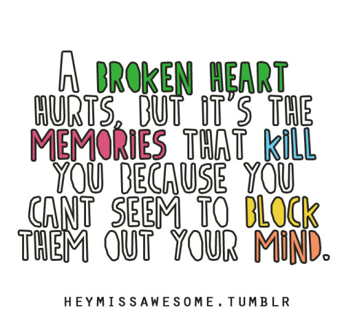 A broken heart hurts, but it's the memories that kill you because you cant seem to block them out your mind.