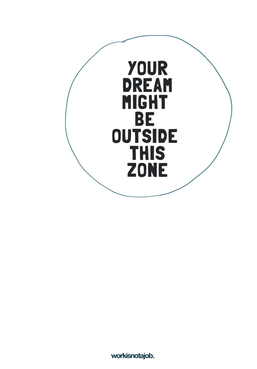 Your dream might be outside this zone. workisnotajob. illo available as print :)