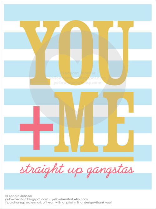 "YOU+ME=Straight Up Gangstas • Graphic Print by Leonora Jennifer for Yellow Heart Art Ha. I crack myself up. kinda reminds me of that totally rad song by ""2Gether"" that goes ""I know my Calculus, it goes you plus me equals us…""  Be Gangsta Here"