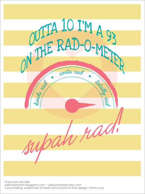 My Rad-Factor is Off Da Charts! - Graphic Print by Leonora Jennifer for Yellow Heart Art It's true, out of 10 I'm pretty much a 93 on the rad-o-meter what is your rad-o-meter rating? I betcha its pretty high. How rad are you?