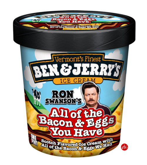 panicbasket:  Ben & Jerry's Presents: Ron Swanson's All of the Bacon & Eggs You Have You may have thought you heard me say I wanted a lot of bacon and eggs, but what I said was: Give me all the bacon and eggs you have.