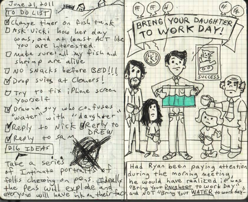 "MY JOURNAL ENTRY OF THE WEEK - ""BRING YOUR DAUGHTER TO WORK DAY"" Although my literal interpretation of Bees Knees was a close runner up, I liked this one best for three reasons… 1. I like how the little girls are each holding coffee mugs.  2. I like that the ""Success"" motivational poster portrays a cat riding in a tank. 3. I kind of like my idea about taking portraits of folks chewing on pens. I had two terrible experiences in high school where pen ink exploded all over my face without me realizing it, and while it sort of sucked at the time, I think it would've made a pretty good portrait. Anyway, if you'd like to see more of my daily journal entries click here. Most of em are mediocre at best, but whatever, it's cool."