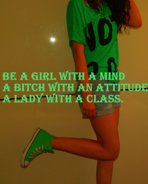 Be a girl with a mind  a bitch with an attitude  and a lady with a class . :)