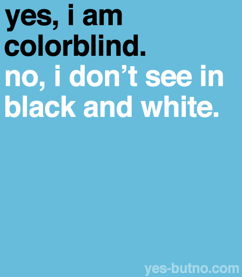 yes-butno:  Explanation: Very few color blind people can only see in black in white (less than 1%). Color blindness is the inability to perceive differences between some colors that other people can distinguish.