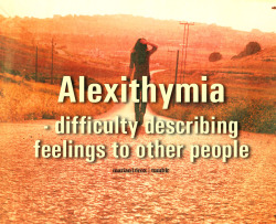 Alexithymia - difficulty describing feelings to other people.  [requested by: iminloveandimterrified-xo]