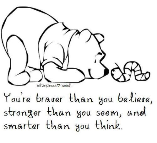 You're braver than you believe, stronger than you seem, and smarter than you think.  - Winnie the Pooh