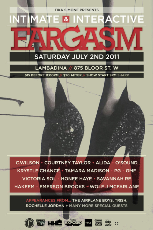 The LAST Intimate & Interactive Show:EARGASMSATURDAY, JULY 2NDDOORS OPEN AT 9PMFeaturing Performers:• Courtney Taylor• PG• Savannah Re• Tamara Madison• Emerson Brooks• Alida• O'Sound• GMF• Honee Haye• Victoria Sol• Krystle Chance• Wolf J McFarlane• C.Wilson• Hakeem Rose Also featuring special appearances by: • The Airplane Boys• Rochelle Jordan• Trish+ MANY MORE!!!$15 before 11; $20 after19+ You do not want to miss this amazing event!!! With amazing talent, amazing people, and the farewell to Miss Tika Simone.*** For bottle service, contact Tika Simone for bookings!!! This WILL sell out quickly!!!***