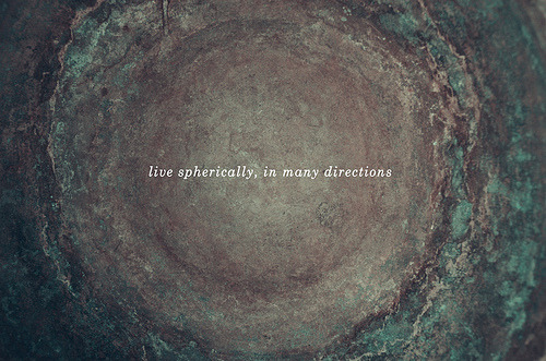 Live spherically, in many directions.