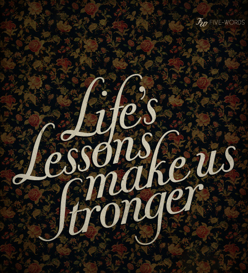 Life's lessons make us stronger.
