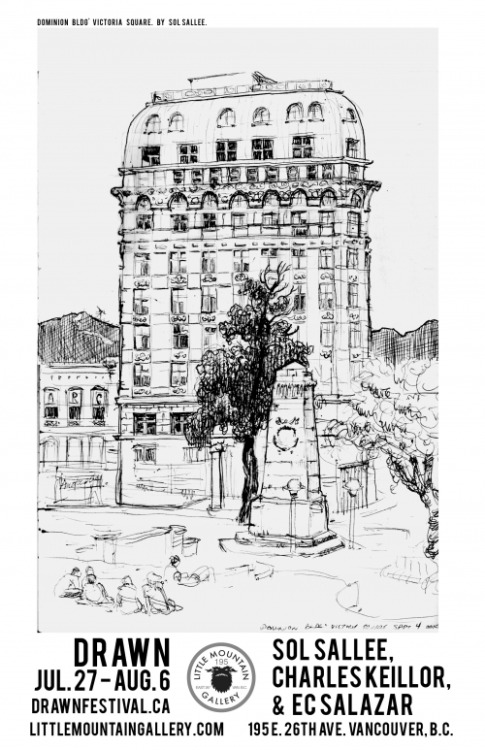 Poster for DRAWN at Little Mountain Gallery, featuring the Dominion Building by Sol Sallee. The show will include new works by Sol Sallee, Charles Keillor, & EC Salazar July 27 - August 6, 2011. Opening Reception is July 27 7-10pm, in conjunction with the DRAWN Festival in Vancouver.