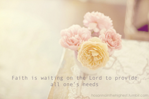 Faith is WAITING on the LORD to provide ALL our needs.
