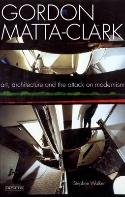 """Gordon Matta-Clark: Art, Architecture and the Attack on Modernism"" Stephen Walker"