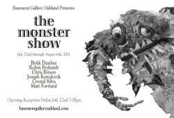 July 2011  'The Monster Show' is a multidisciplinary group exhibition featuring six artists exploring the corporal, the ephemeral, and the grotesque.  A reception for the artists will be held Friday July 22nd from 7-10pm.   Basement Gallery Oakland  1027 3rd Street, Oakland, 94607