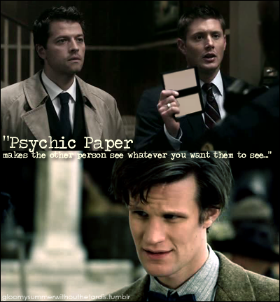 "gloomysummerwithoutthetardis:  Dean: Agent Tyler, these are my partners Agent Perry and -Doctor: The Doctor. We're here to see the bodies.Police Officer: Can I see your badges and documentation?Dean hands over the psychic paperPolice Officer: Well everything seems to be in order, follow me.Dean: Whoa. So it does work. Says I'm the head of the homocide division here too…Doctor: Psychic paper, makes the other person see whatever you want them to see. With this, you won't need a hoard of fake id's.Dean: (to Cas) Remind me to gank one off him next time I go to a strip club… could come in handy when I tell the girls that I'm a ""body inspector""."