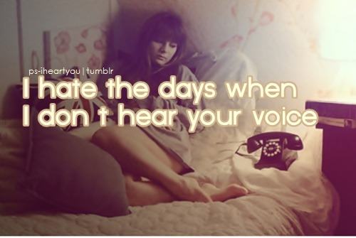 ps-iheartyou:  I hate the days when I don't hear your voice. More quoted photos here.