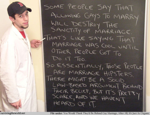 "[Photo of a man in a white lab coat in front of a chalk board. The chalk board reads: Some people say that allowing gays to marry will destroy the sanctity of marriage. That's like saying marriage was cool until other people got to do it. So essentially, those people are marriage hipsters. There might be a solid law-based argument behind their belief, but it's pretty scarce and we haven't heard of it.] My grandchildren will be asking me in 2081: ""Why was there a debate on gay marriage?"" I'll respond: ""Because people were idiots. Go enjoy your date with the robot."" Congratulations, New York. Six and D.C. down. Forty-four to go. (Submitted by cassisaurusrex)"