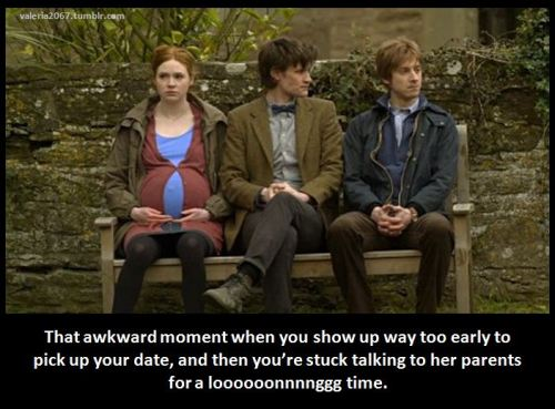 "doctorwho:  ""That awkward moment when you show up way too early to pick up your date, and then you're stuck talking to her parents for a loooooonnnnggg time."""