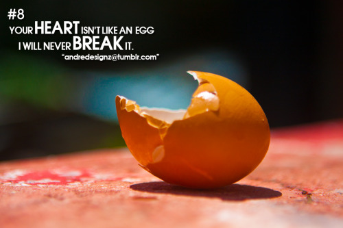 Your Heart isn't like an EGG… I will NEVER break it