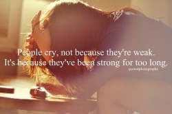 livelovelifequotes:  People cry, not because they're weak.It's because they've been strong for too long.