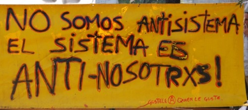 "mikroblogolas:  [No somos antisistema. El sistema es anti-nosotrxs.]  ""We are not against the system. The system is against us."""