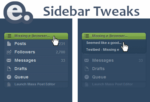 "Missing e Sidebar Tweaks feature  For those of you who are still using the Tumblr Sidebr userscript, you should now that it has several compatibility issues with Missing e. I don't think the creator uses Missing e to check for issues.  However, I wanted to remind you that (as of version 1.5.1… find out how to update in the FAQ), Missing e has the Sidebar Tweaks feature that allows you to add a Tumblelog panel (like the one you see above, with your posts, messages, etc) to any dashboard page.  This feature is not enabled by default. To turn it on:  Go to the Missing e settings page (find out how) Click on the Dashboard Features tab In the Sidebar Tweaks section, turn on the checkbox labelled: ""Add Tumblelog sidebar to all dashboard pages"" The next time you load your dashboard, you'll have your sidebar back!  If you want the sidebar of one of your secondary blogs to appear on the main dashboard, simply click on the green bar right above ""Posts"" that has your blog name on it and select one of your secondary Tumblr accounts. From that point on, the Tumblelog panel will default to this account.  There are some great reasons for using this feature instead of the Tumblr Sidebr script:  Fewer compatibility problems (Tumblr Sidebr will cause some Missing e features to not work correctly) Unfollower and Follow Checker buttons are added to the sidebar when you use Missing e, but not when you use Tumblr Sidebr"