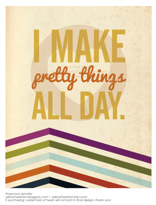 "I Make Pretty Things All Day - Graphic Design by Leonora Jennifer for Yellow Heart Art This is the phrase I give to everyone whenever I get asked ""Hey, what do you do for a living again?"" Much easier to say ""I make pretty things all day"" rather than ""I'm a graphic designer"" Go on, make something pretty.  ((Hey! Let's chat, I'm on twittah! @YellowHeartArt ….yeah I tend to replace my ""er""s with ""ah""s, you'll get used to it haha))"